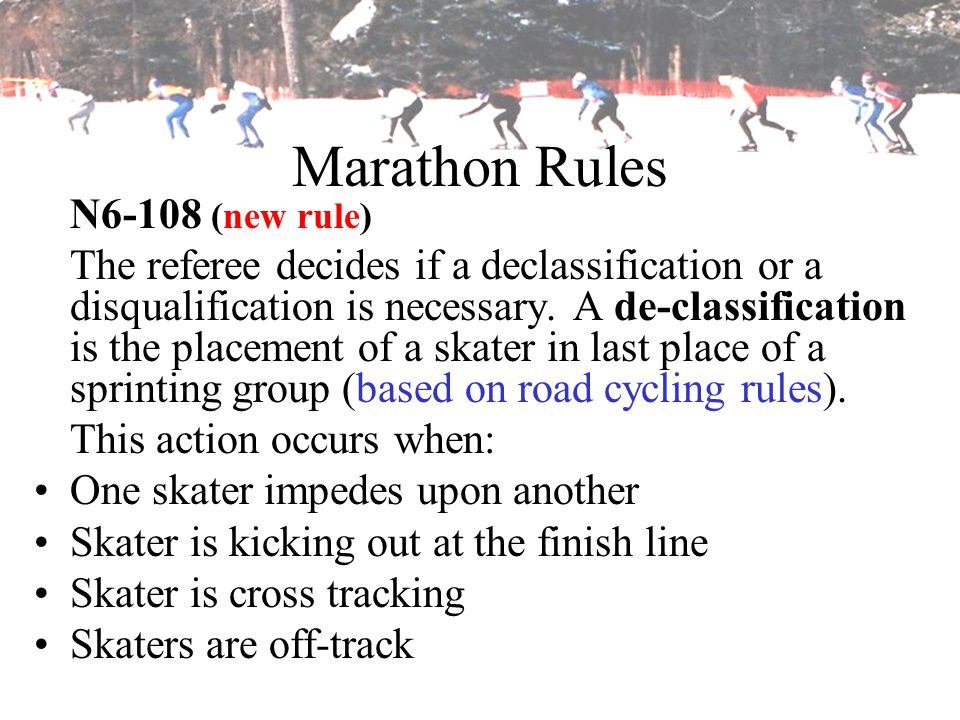 Marathon Rules N6-108 (new rule) The referee decides if a declassification or a disqualification is necessary. A de-classification is the placement of