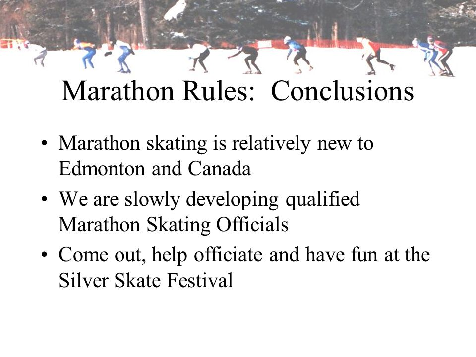 Marathon Rules: Conclusions Marathon skating is relatively new to Edmonton and Canada We are slowly developing qualified Marathon Skating Officials Co