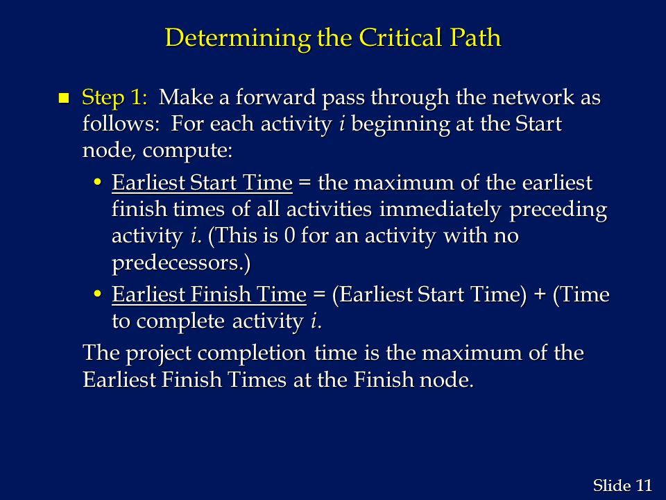 11 Slide Determining the Critical Path n Step 1: Make a forward pass through the network as follows: For each activity i beginning at the Start node,