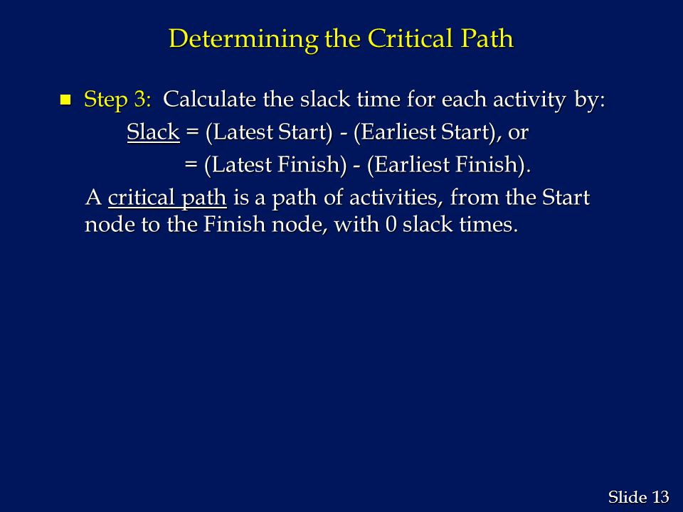 13 Slide Determining the Critical Path n Step 3: Calculate the slack time for each activity by: Slack = (Latest Start) - (Earliest Start), or Slack =