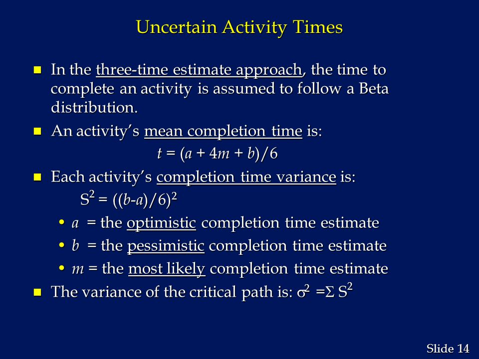 14 Slide Uncertain Activity Times n In the three-time estimate approach, the time to complete an activity is assumed to follow a Beta distribution. n