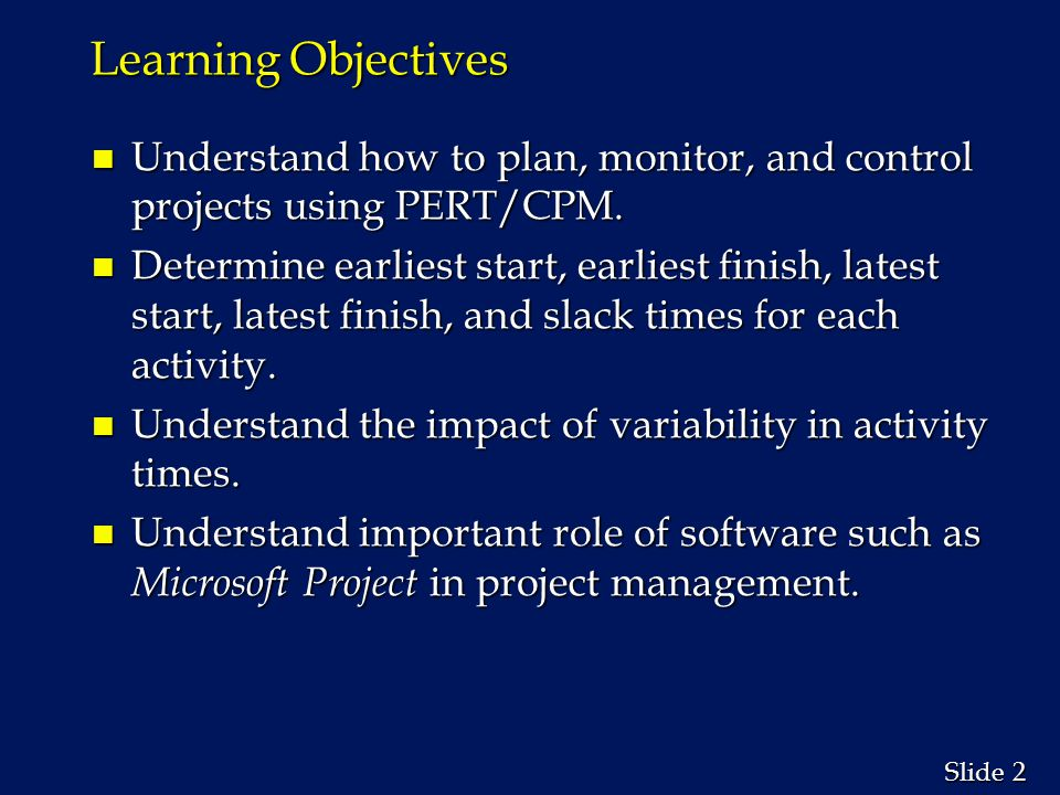 2 2 Slide Learning Objectives n Understand how to plan, monitor, and control projects using PERT/CPM. n Determine earliest start, earliest finish, lat