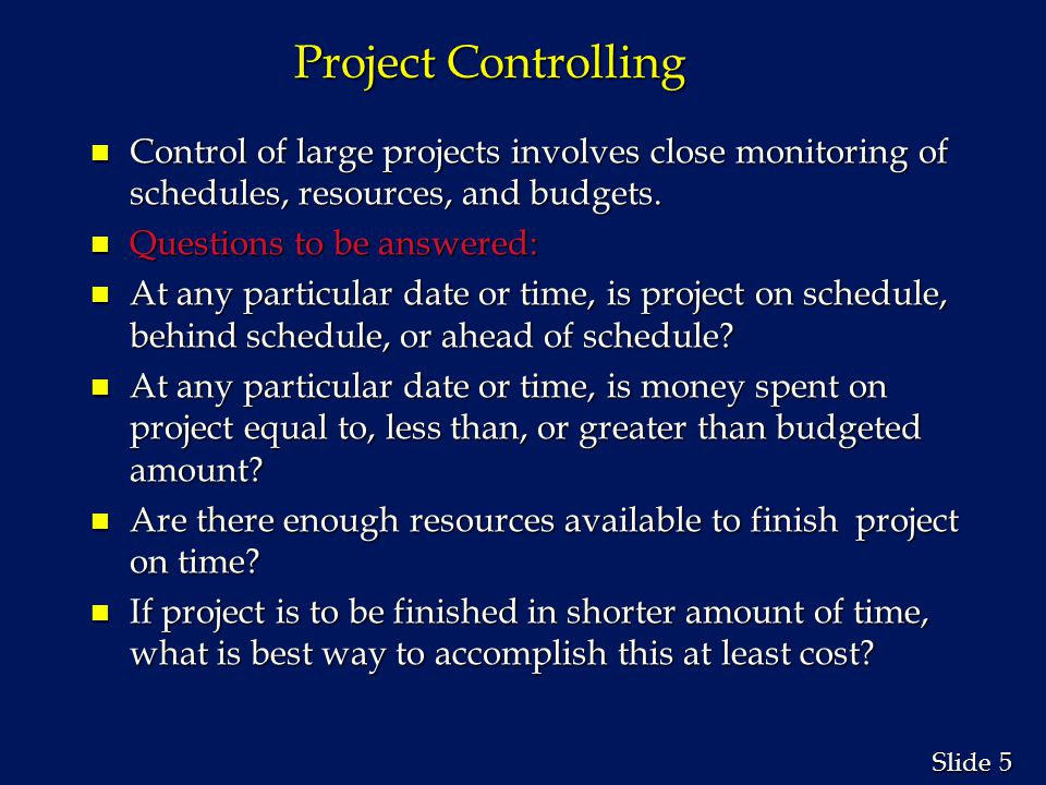 5 5 Slide Project Controlling n Control of large projects involves close monitoring of schedules, resources, and budgets. n Questions to be answered: