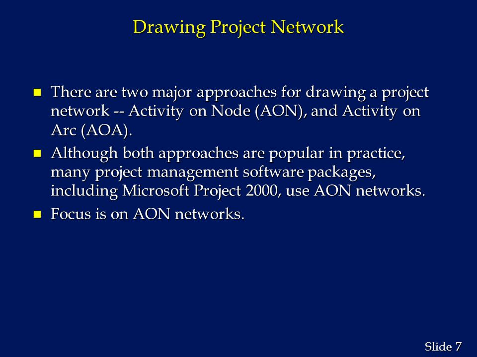 7 7 Slide Drawing Project Network n There are two major approaches for drawing a project network -- Activity on Node (AON), and Activity on Arc (AOA).