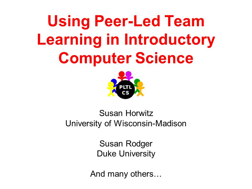 Using Peer-Led Team Learning in Introductory Computer Science Susan Horwitz University of Wisconsin-Madison Susan Rodger Duke University And many others…
