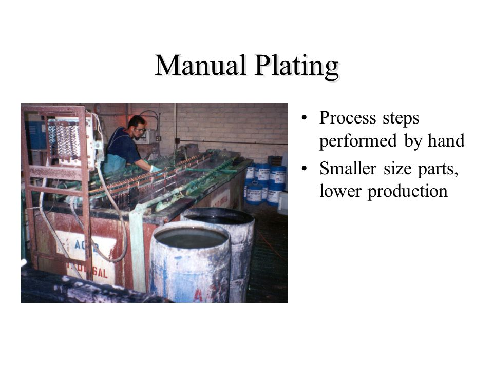 Manual Plating Process steps performed by hand Smaller size parts, lower production