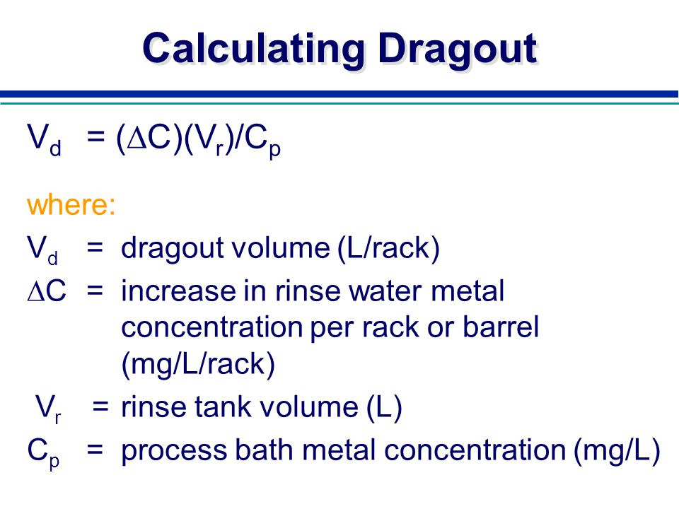 Calculating Dragout V d = ( C)(V r )/C p where: V d =dragout volume (L/rack) C =increase in rinse water metal concentration per rack or barrel (mg/L/r