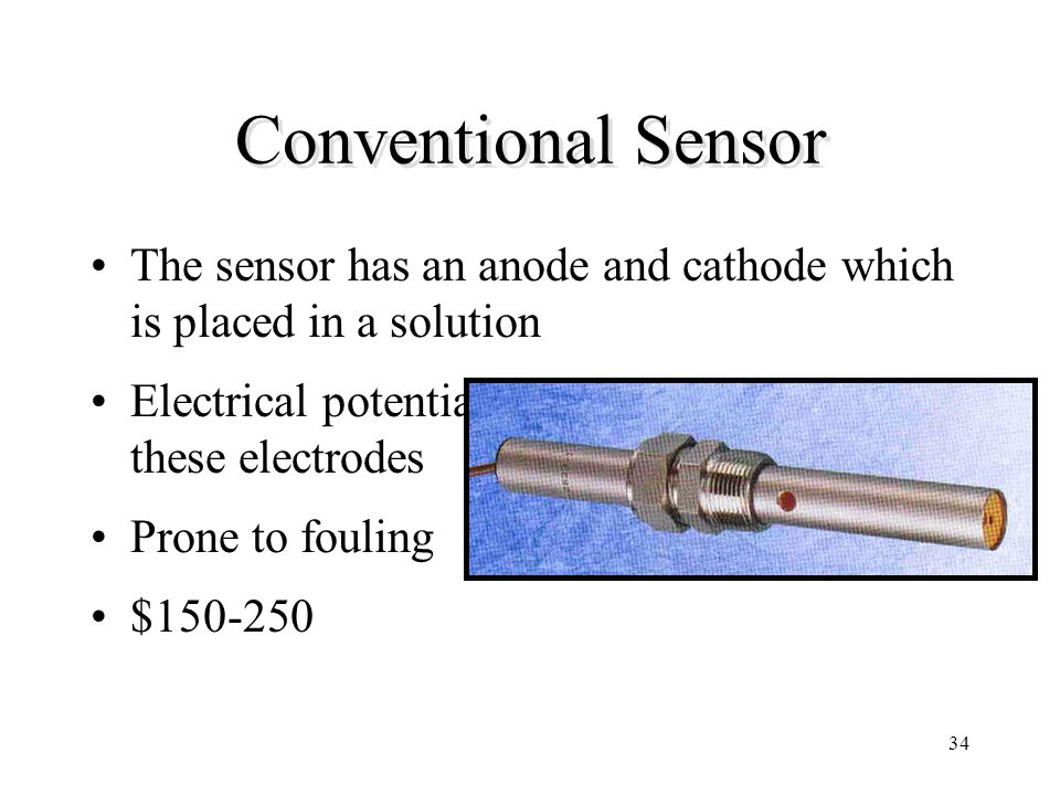 34 Conventional Sensor The sensor has an anode and cathode which is placed in a solution Electrical potential is measured between these electrodes Pro
