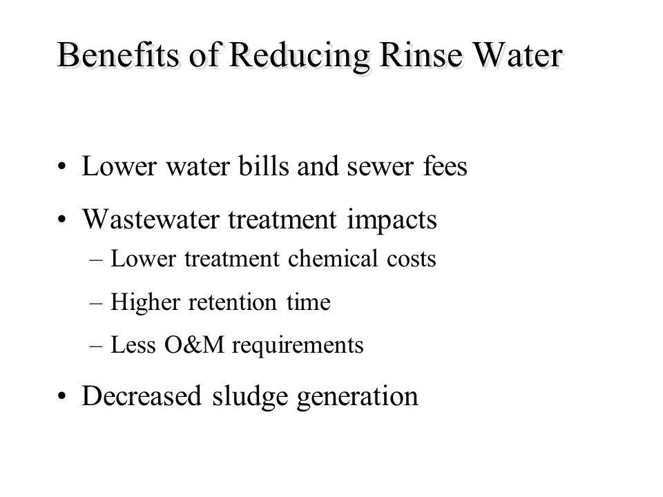 Benefits of Reducing Rinse Water Lower water bills and sewer fees Wastewater treatment impacts –Lower treatment chemical costs –Higher retention time