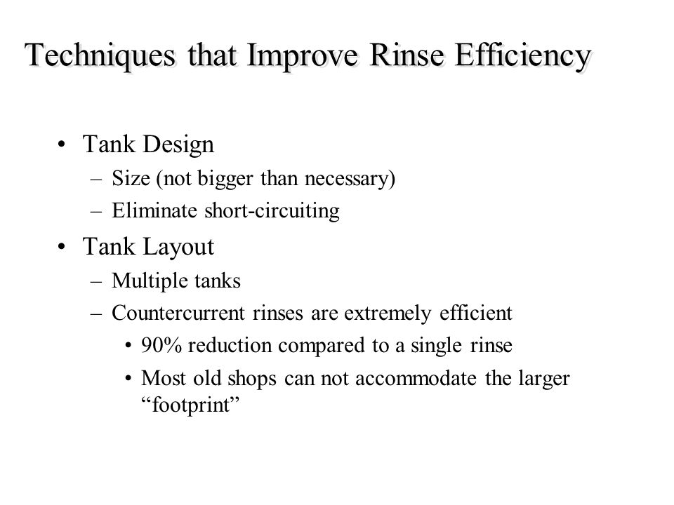 Techniques that Improve Rinse Efficiency Tank Design –Size (not bigger than necessary) –Eliminate short-circuiting Tank Layout –Multiple tanks –Counte