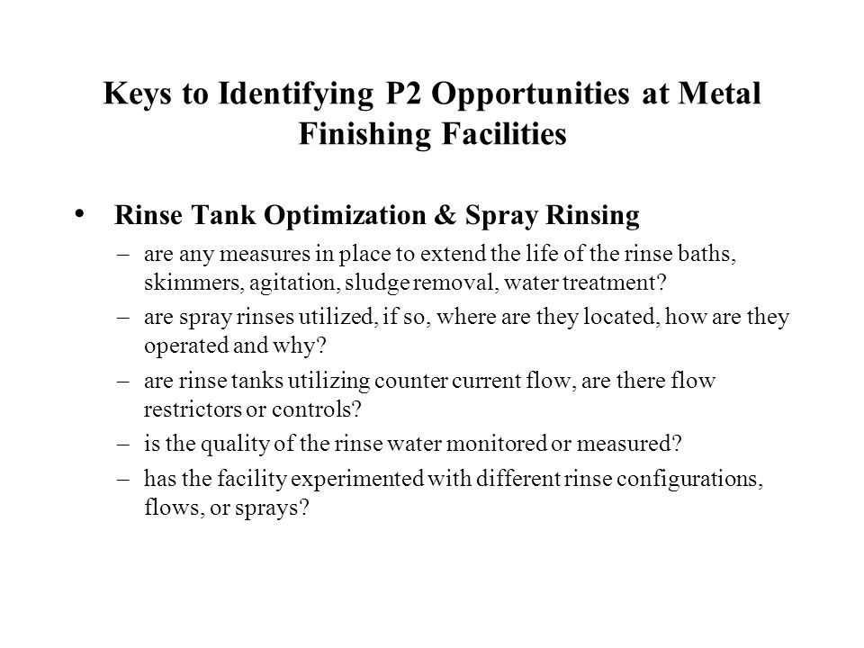 Keys to Identifying P2 Opportunities at Metal Finishing Facilities Rinse Tank Optimization & Spray Rinsing –are any measures in place to extend the li