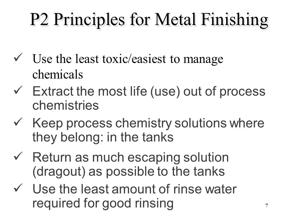 7 P2 Principles for Metal Finishing Use the least toxic/easiest to manage chemicals Extract the most life (use) out of process chemistries Keep proces