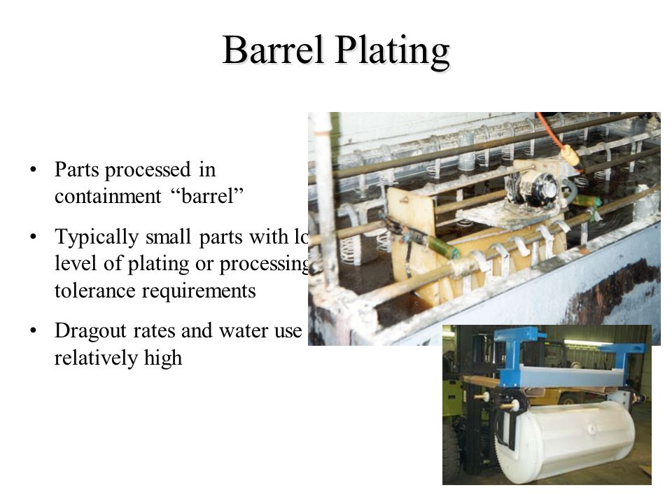 Barrel Plating Parts processed in containment barrel Typically small parts with low level of plating or processing tolerance requirements Dragout rate