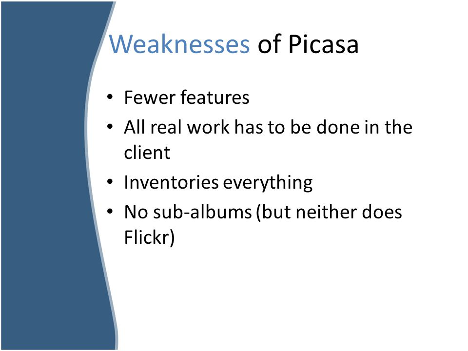 Weaknesses of Picasa Fewer features All real work has to be done in the client Inventories everything No sub-albums (but neither does Flickr)