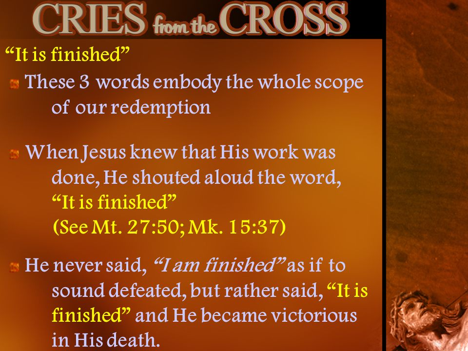 It is finished These 3 words embody the whole scope of our redemption When Jesus knew that His work was done, He shouted aloud the word, It is finished (See Mt.