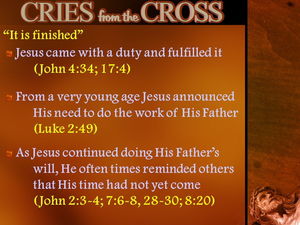 It is finished Jesus came with a duty and fulfilled it (John 4:34; 17:4) From a very young age Jesus announced His need to do the work of His Father (