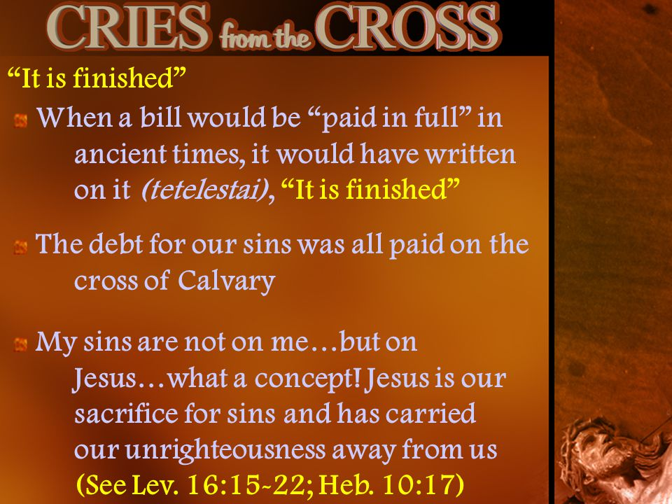 It is finished When a bill would be paid in full in ancient times, it would have written on it (tetelestai), It is finished The debt for our sins was all paid on the cross of Calvary My sins are not on me…but on Jesus…what a concept.