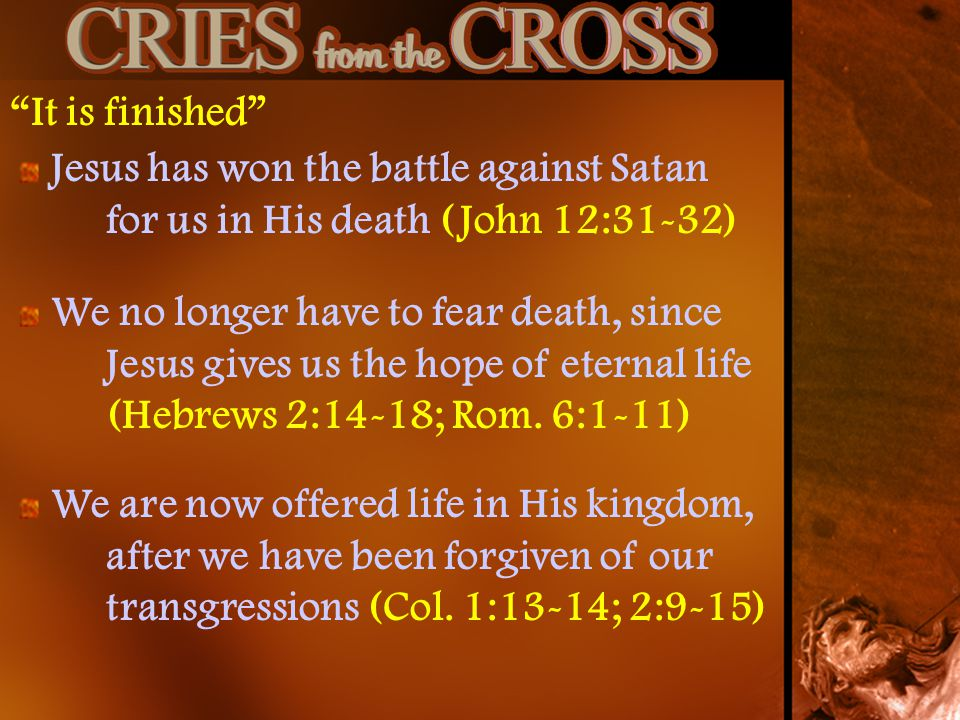 It is finished Jesus has won the battle against Satan for us in His death (John 12:31-32) We are now offered life in His kingdom, after we have been forgiven of our transgressions (Col.