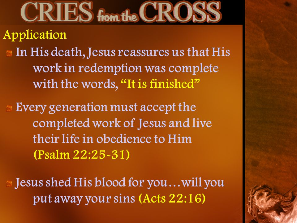 Application In His death, Jesus reassures us that His work in redemption was complete with the words, It is finished Every generation must accept the