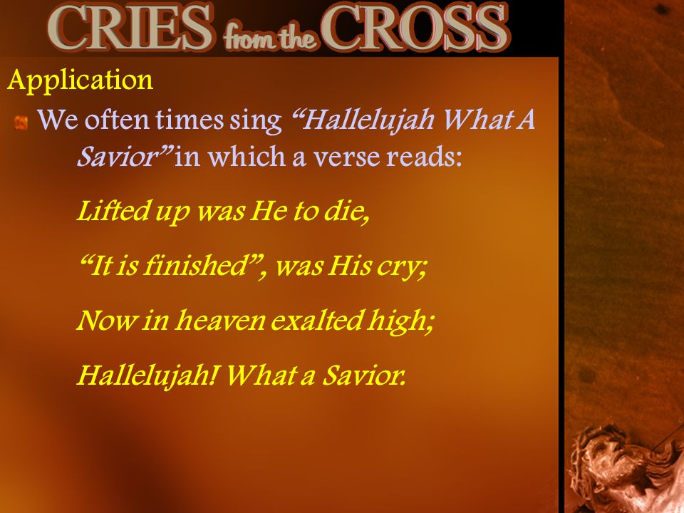 Application We often times sing Hallelujah What A Savior in which a verse reads: Lifted up was He to die, It is finished, was His cry; Now in heaven exalted high; Hallelujah.