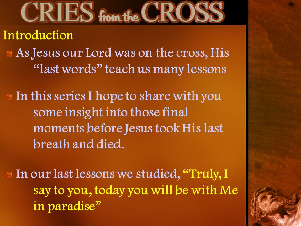 Introduction As Jesus our Lord was on the cross, His last words teach us many lessons In this series I hope to share with you some insight into those