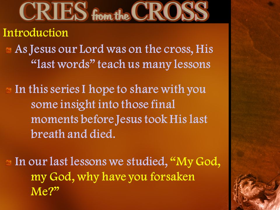 Introduction As Jesus our Lord was on the cross, His last words teach us many lessons In this series I hope to share with you some insight into those final moments before Jesus took His last breath and died.