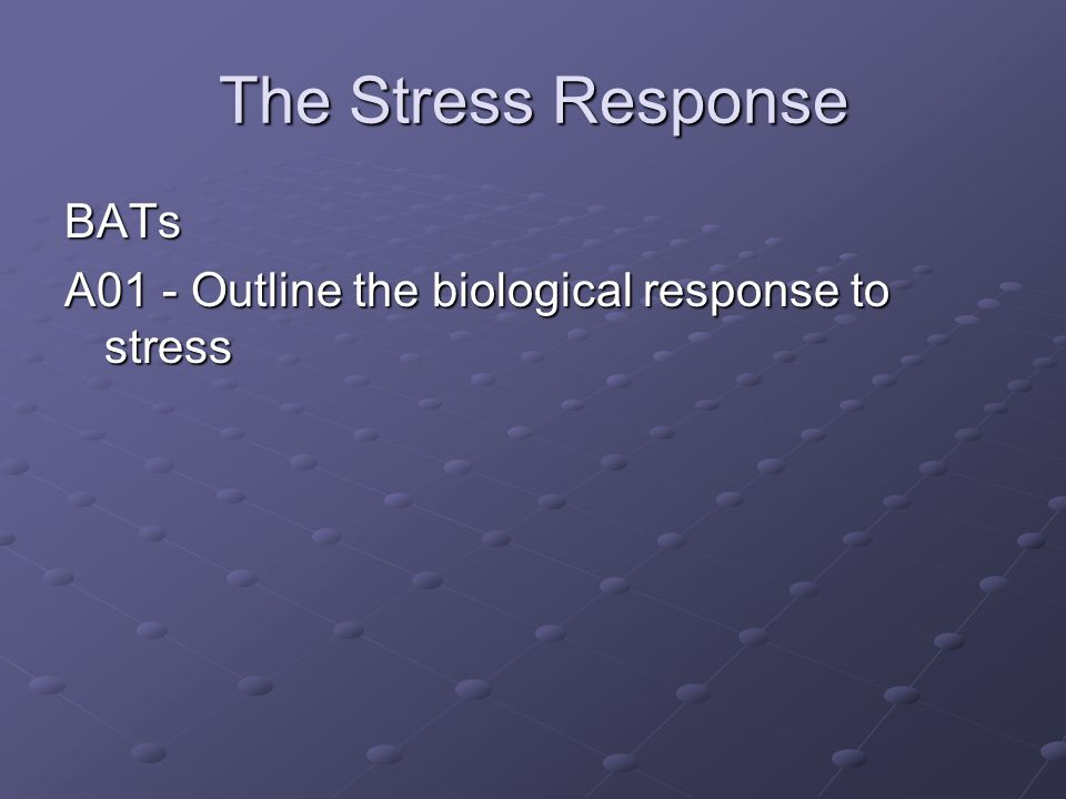 The Stress Response BATs A01 - Outline the biological response to stress