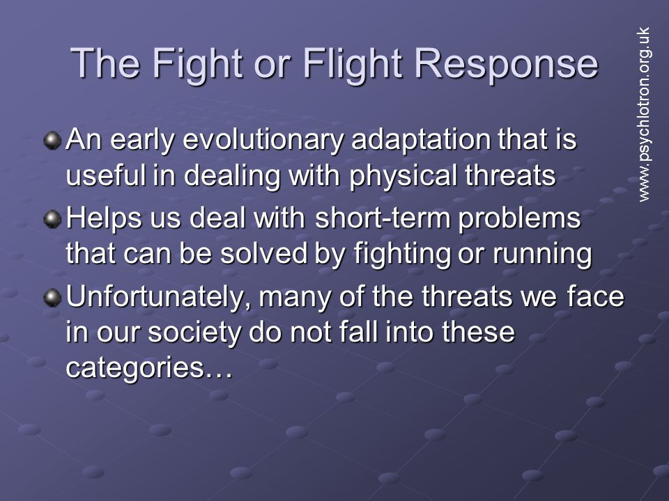 The Fight or Flight Response An early evolutionary adaptation that is useful in dealing with physical threats Helps us deal with short-term problems that can be solved by fighting or running Unfortunately, many of the threats we face in our society do not fall into these categories… www.psychlotron.org.uk