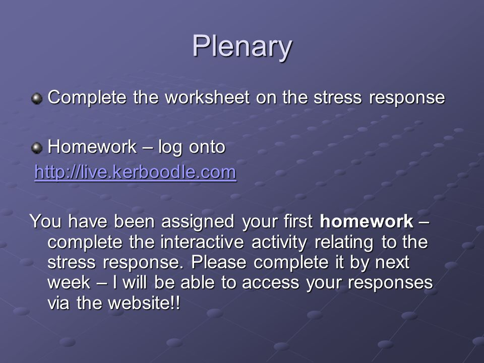 Plenary Complete the worksheet on the stress response Homework – log onto http://live.kerboodle.com http://live.kerboodle.comhttp://live.kerboodle.com You have been assigned your first homework – complete the interactive activity relating to the stress response.