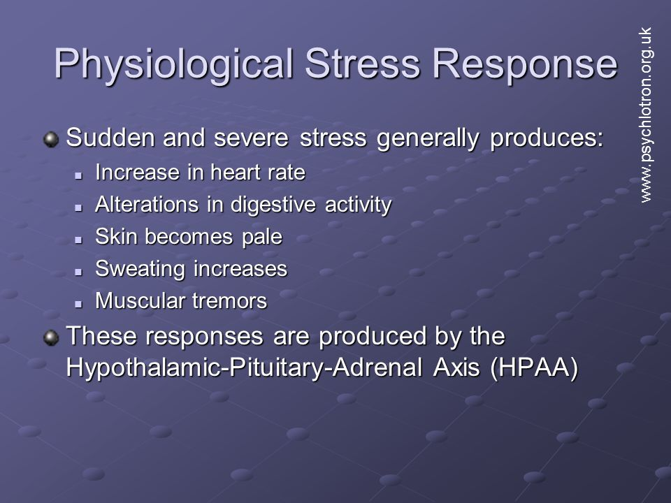 Physiological Stress Response Sudden and severe stress generally produces: Increase in heart rate Increase in heart rate Alterations in digestive activity Alterations in digestive activity Skin becomes pale Skin becomes pale Sweating increases Sweating increases Muscular tremors Muscular tremors These responses are produced by the Hypothalamic-Pituitary-Adrenal Axis (HPAA) www.psychlotron.org.uk