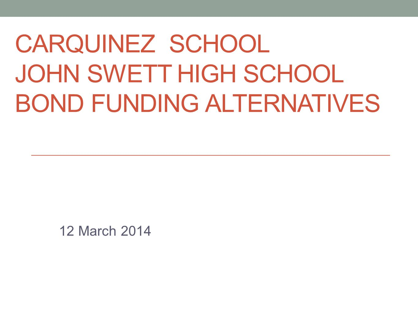 CARQUINEZ SCHOOL/JOHN SWETT HS CARQUINEZ SCHOOL JOHN SWETT HIGH SCHOOL BOND FUNDING ALTERNATIVES 12 March 2014