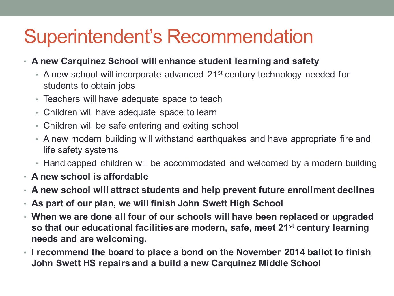 Superintendents Recommendation A new Carquinez School will enhance student learning and safety A new school will incorporate advanced 21 st century technology needed for students to obtain jobs Teachers will have adequate space to teach Children will have adequate space to learn Children will be safe entering and exiting school A new modern building will withstand earthquakes and have appropriate fire and life safety systems Handicapped children will be accommodated and welcomed by a modern building A new school is affordable A new school will attract students and help prevent future enrollment declines As part of our plan, we will finish John Swett High School When we are done all four of our schools will have been replaced or upgraded so that our educational facilities are modern, safe, meet 21 st century learning needs and are welcoming.