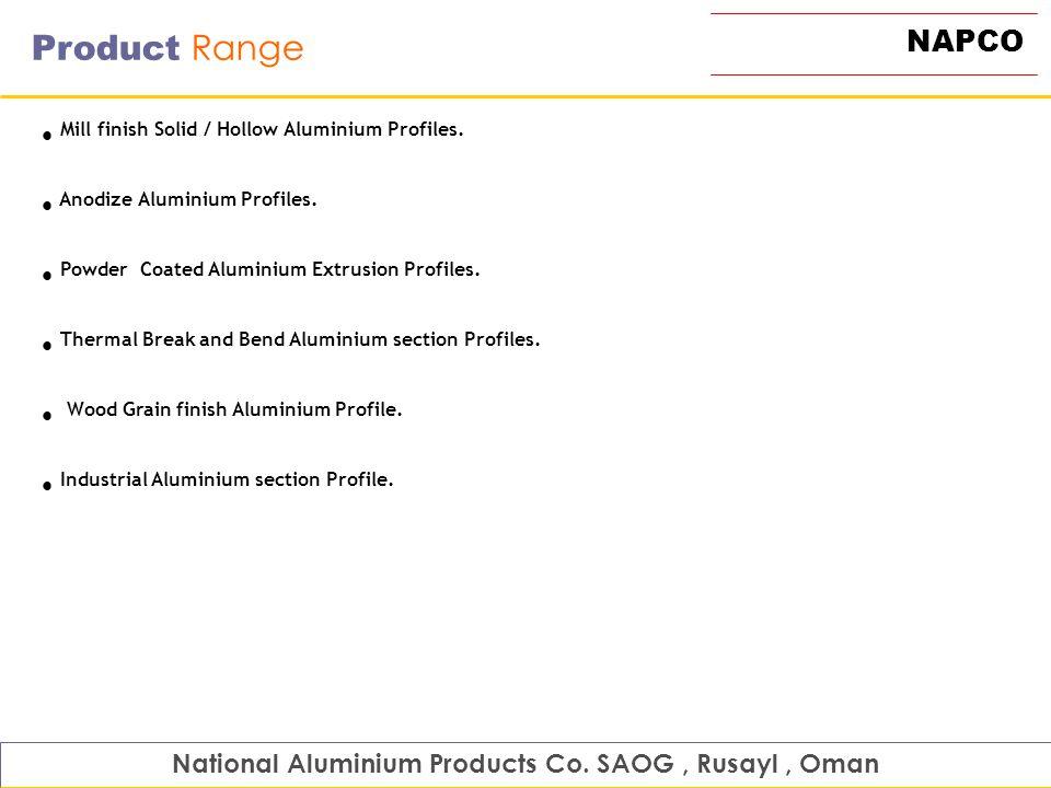 NAPCO Product Range Mill finish Solid / Hollow Aluminium Profiles. Anodize Aluminium Profiles. Powder Coated Aluminium Extrusion Profiles. Thermal Bre