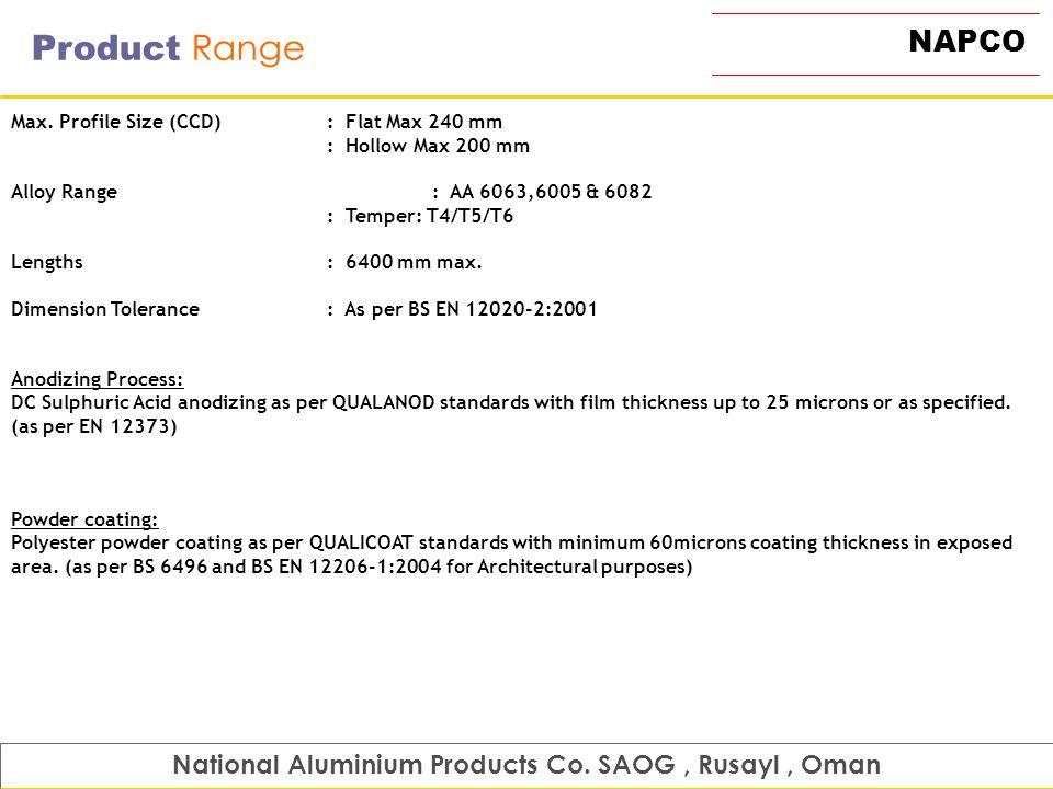NAPCO Product Range National Aluminium Products Co. SAOG, Rusayl, Oman Max. Profile Size (CCD): Flat Max 240 mm : Hollow Max 200 mm Alloy Range: AA 60