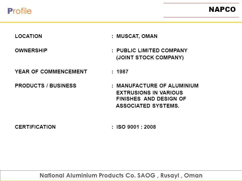 NAPCO P rofile National Aluminium Products Co. SAOG, Rusayl, Oman LOCATION : MUSCAT, OMAN OWNERSHIP: PUBLIC LIMITED COMPANY (JOINT STOCK COMPANY) YEAR
