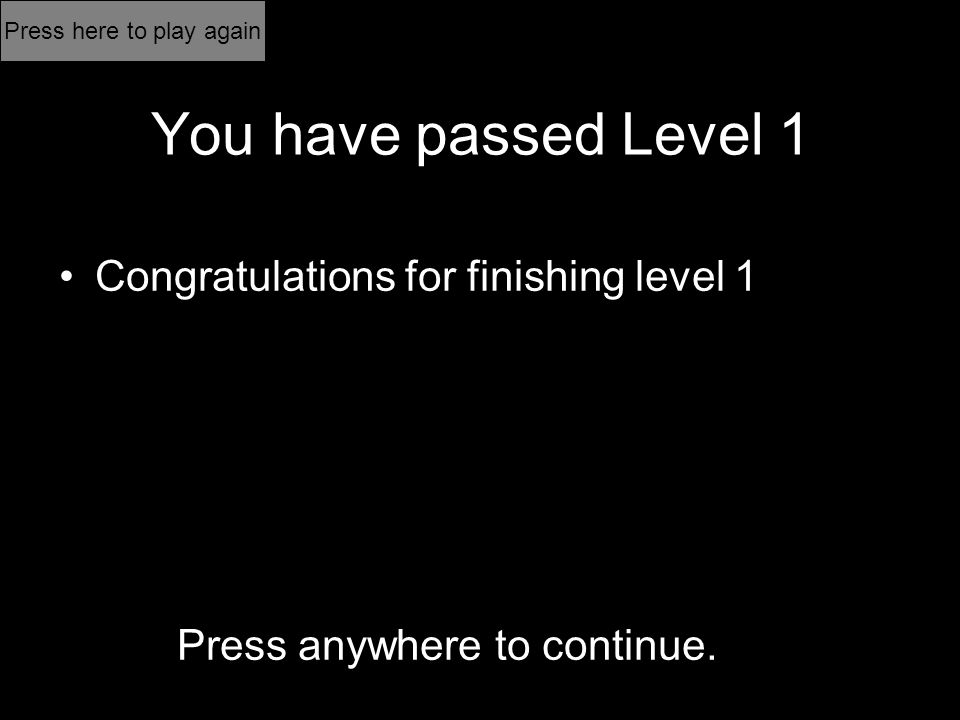 You have passed Level 1 Congratulations for finishing level 1 Press anywhere to continue.