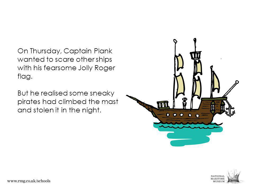 On Thursday, Captain Plank wanted to scare other ships with his fearsome Jolly Roger flag.