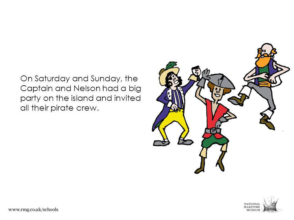 On Saturday and Sunday, the Captain and Nelson had a big party on the island and invited all their pirate crew.