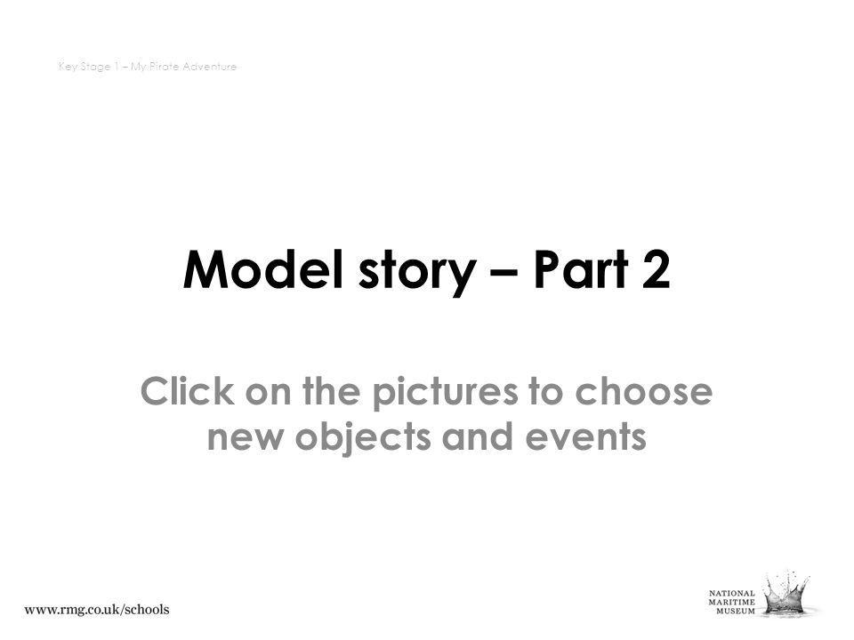 Model story – Part 2 Click on the pictures to choose new objects and events Key Stage 1 – My Pirate Adventure