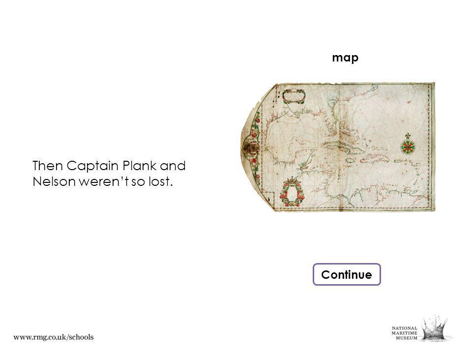 Then Captain Plank and Nelson werent so lost. Continue map