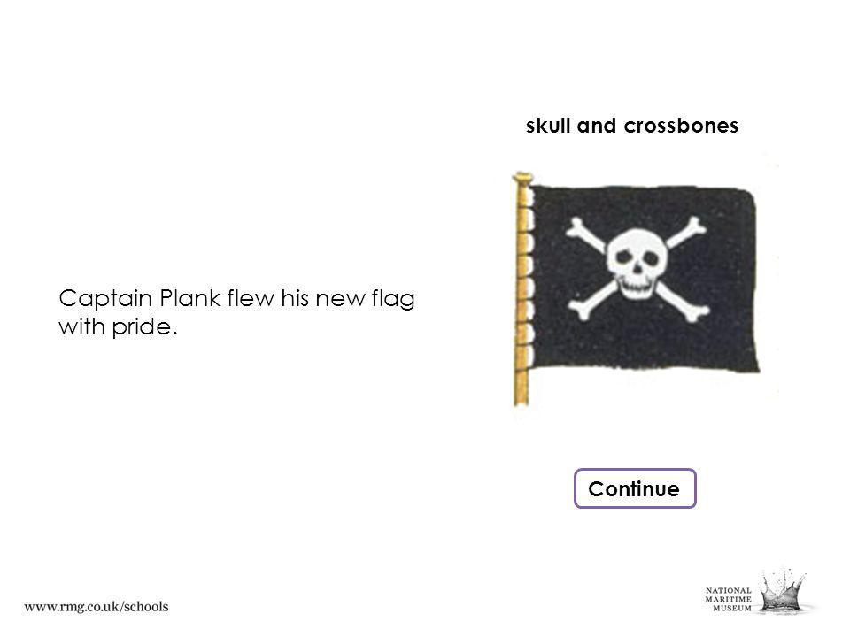 Captain Plank flew his new flag with pride. Continue skull and crossbones