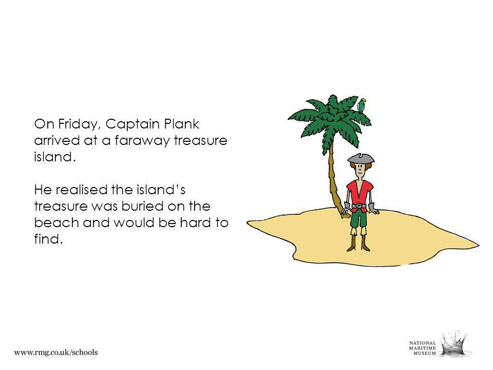 On Friday, Captain Plank arrived at a faraway treasure island.
