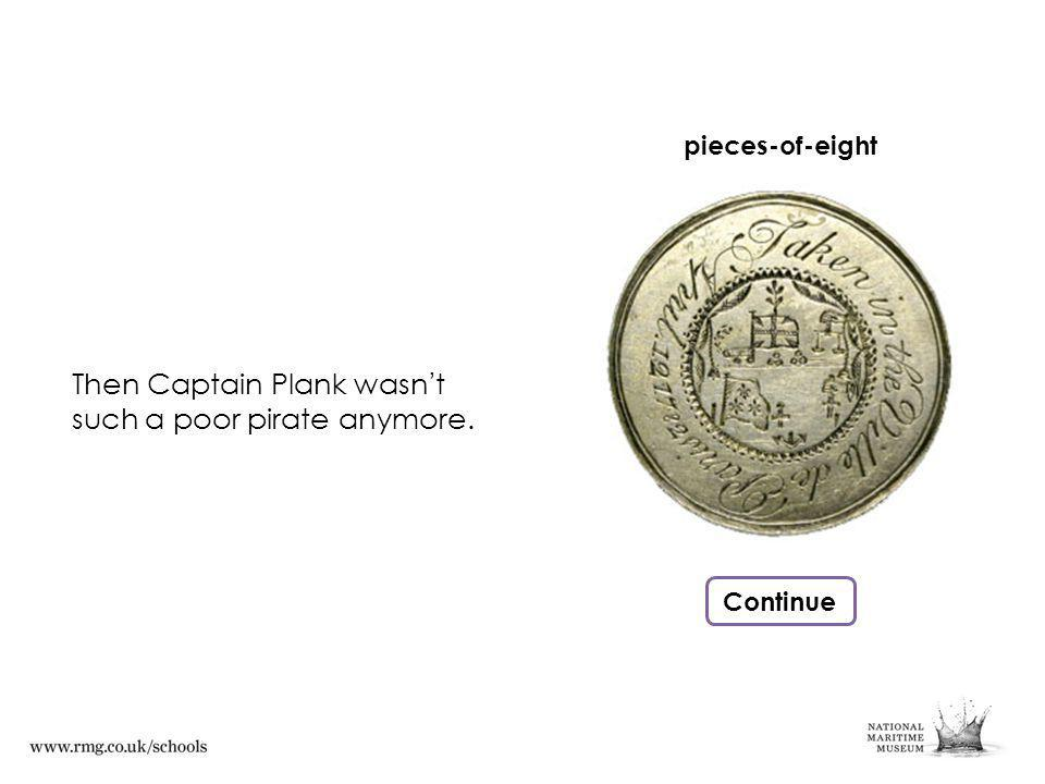 Then Captain Plank wasn t such a poor pirate anymore. Continue pieces-of-eight