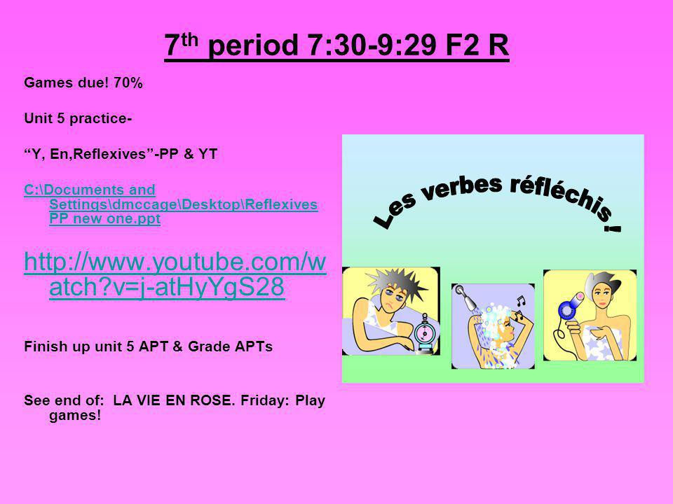 7 th period 7:30-9:29 F2 R Games due! 70% Unit 5 practice- Y, En,Reflexives-PP & YT C:\Documents and Settings\dmccage\Desktop\Reflexives PP new one.pp