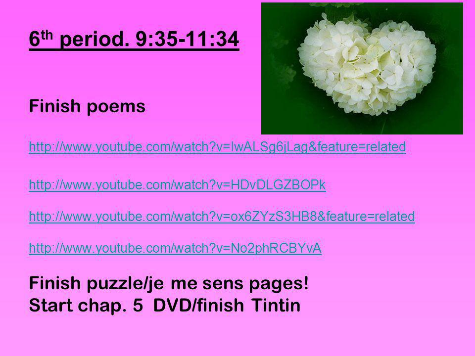 6 th period. 9:35-11:34 Finish poems http://www.youtube.com/watch?v=IwALSg6jLag&feature=related http://www.youtube.com/watch?v=HDvDLGZBOPk http://www.