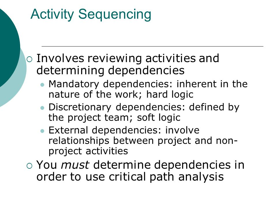 Activity Sequencing Involves reviewing activities and determining dependencies Mandatory dependencies: inherent in the nature of the work; hard logic
