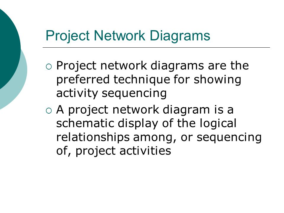 Project Network Diagrams Project network diagrams are the preferred technique for showing activity sequencing A project network diagram is a schematic