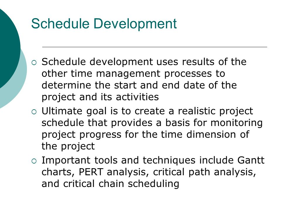 Schedule Development Schedule development uses results of the other time management processes to determine the start and end date of the project and i