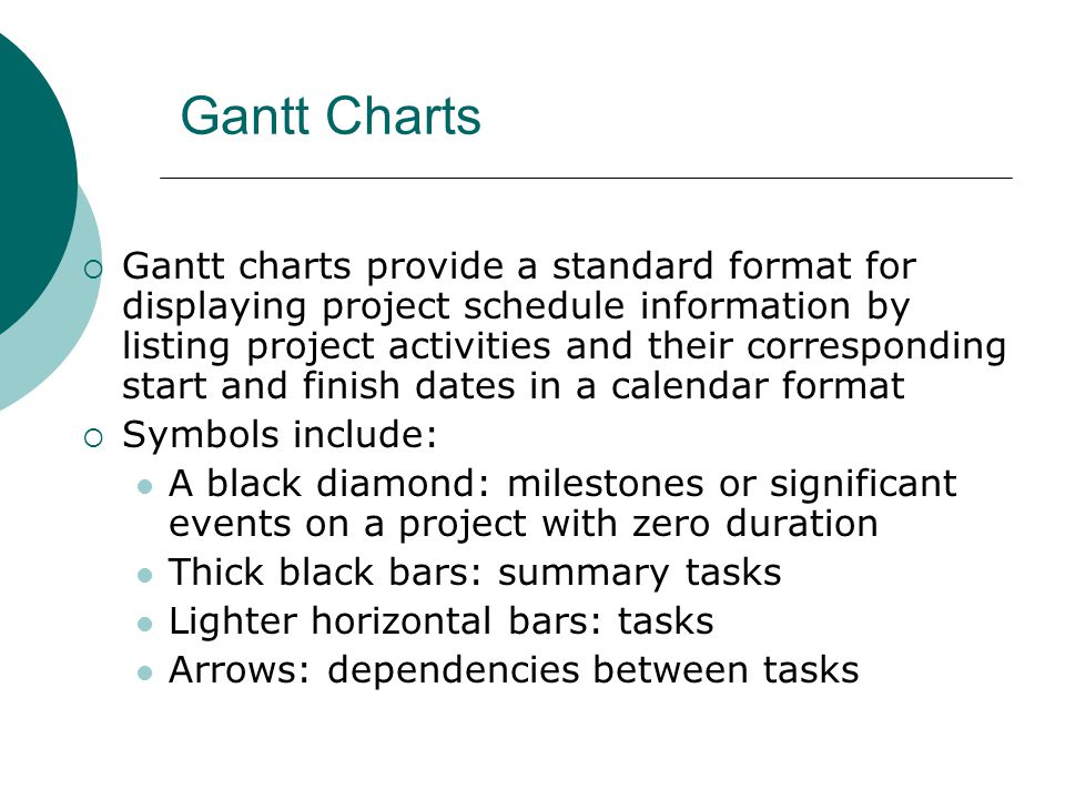Gantt Charts Gantt charts provide a standard format for displaying project schedule information by listing project activities and their corresponding