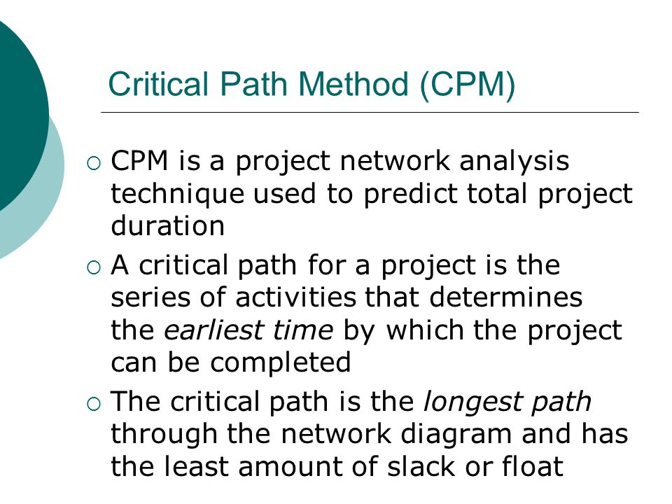 Critical Path Method (CPM) CPM is a project network analysis technique used to predict total project duration A critical path for a project is the ser